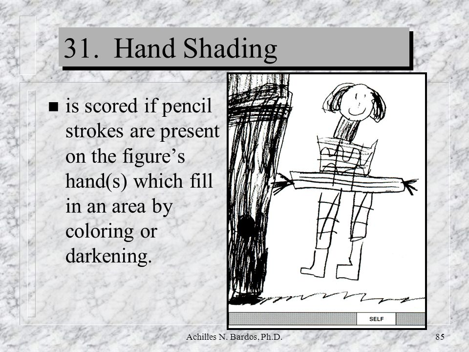 31. Hand Shading is scored if pencil strokes are present on the figure's hand(s) which fill in an area by coloring or darkening.