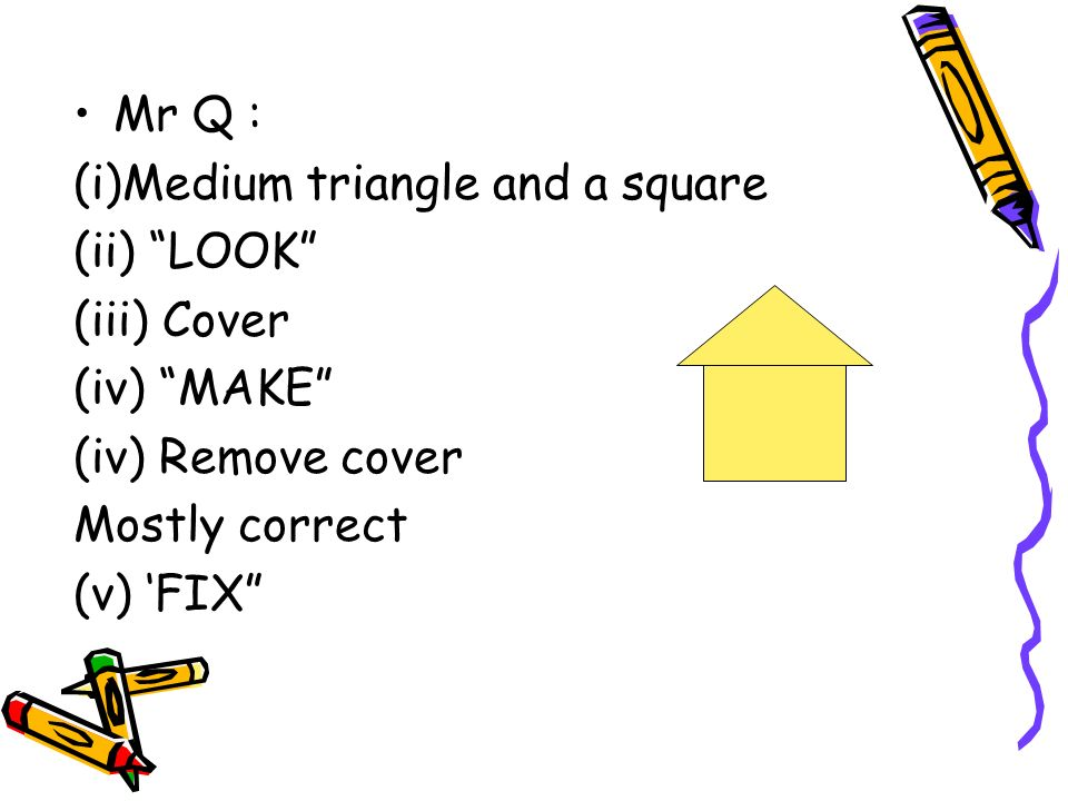 Mr Q : (i)Medium triangle and a square. (ii) LOOK (iii) Cover. (iv) MAKE (iv) Remove cover.