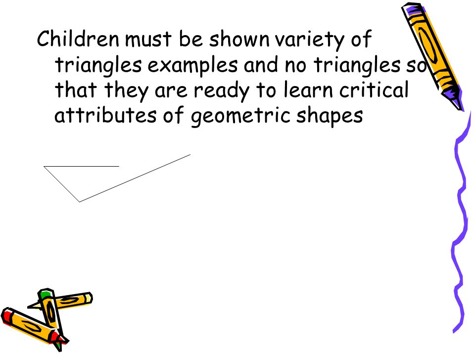 Children must be shown variety of triangles examples and no triangles so that they are ready to learn critical attributes of geometric shapes
