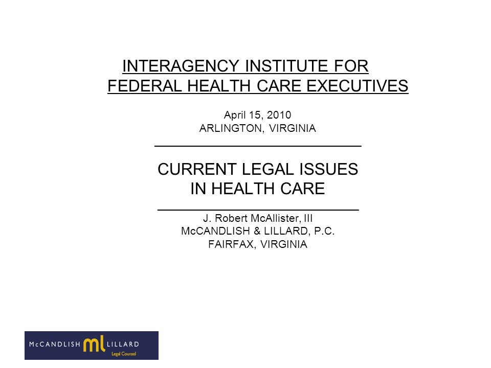 INTERAGENCY INSTITUTE FOR FEDERAL HEALTH CARE EXECUTIVES April 15, 2010 ARLINGTON, VIRGINIA __________________________________ CURRENT LEGAL ISSUES IN HEALTH CARE _________________________________ J.