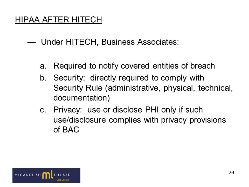 HIPAA AFTER HITECH Under HITECH, Business Associates: Required to notify covered entities of breach.