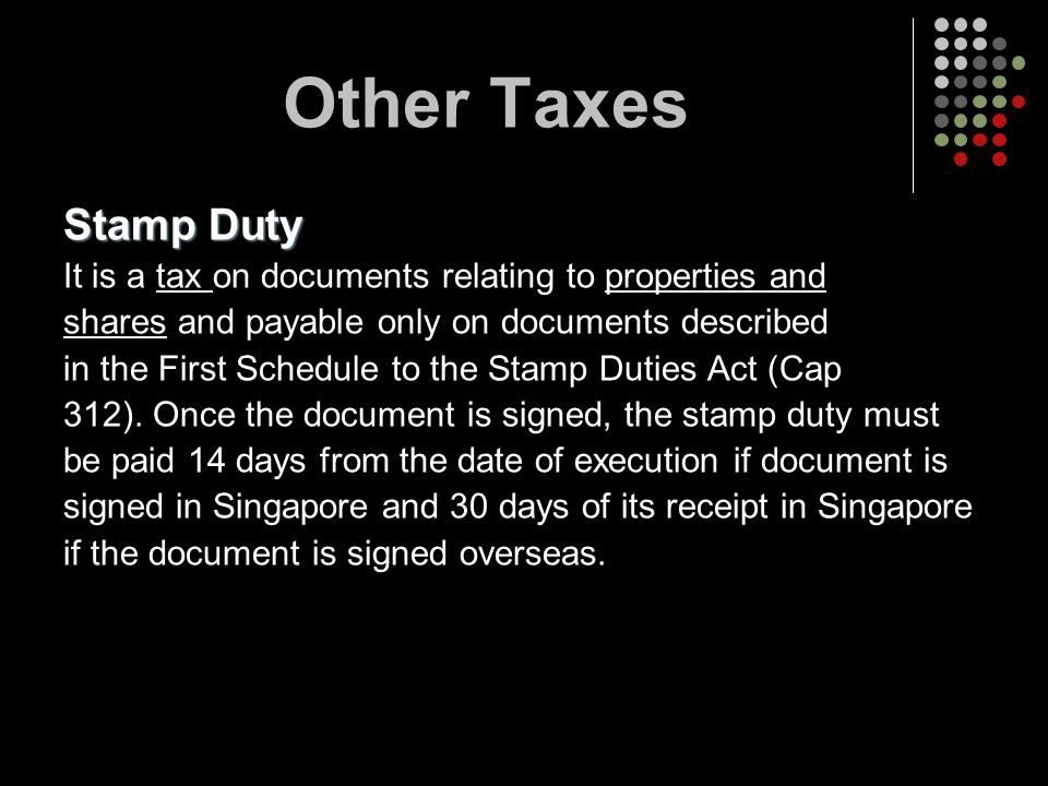 Other Taxes Stamp Duty. It is a tax on documents relating to properties and. shares and payable only on documents described.