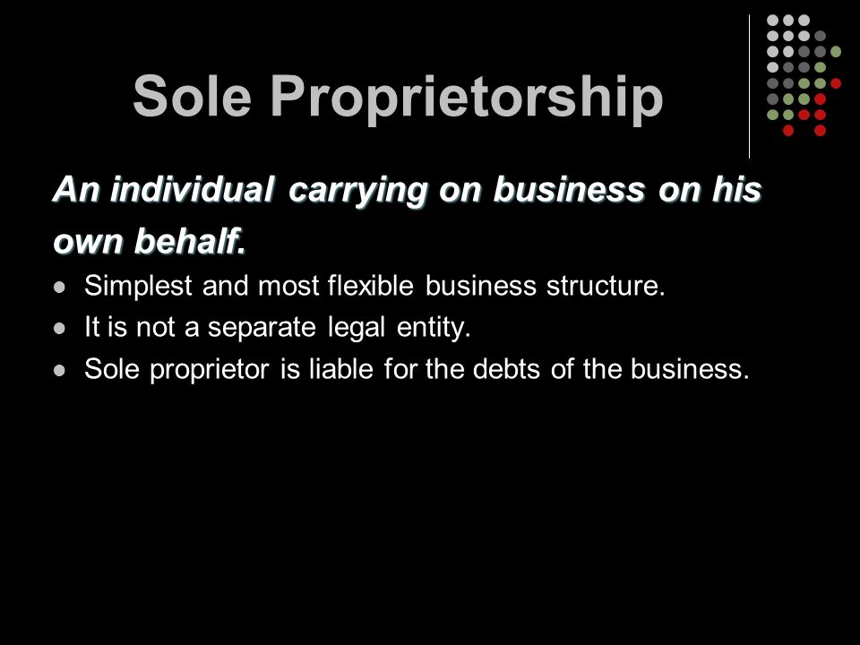 Sole Proprietorship An individual carrying on business on his