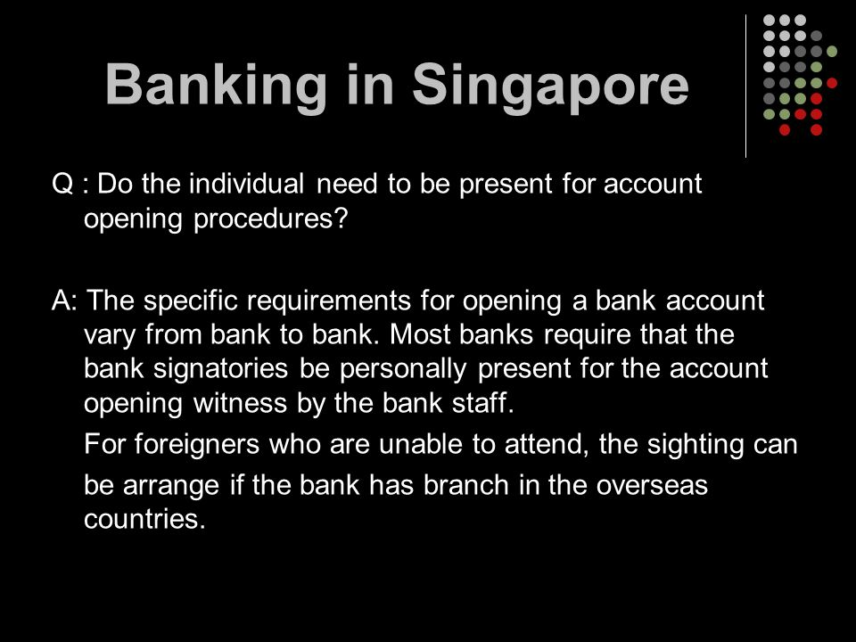 Banking in Singapore Q : Do the individual need to be present for account opening procedures