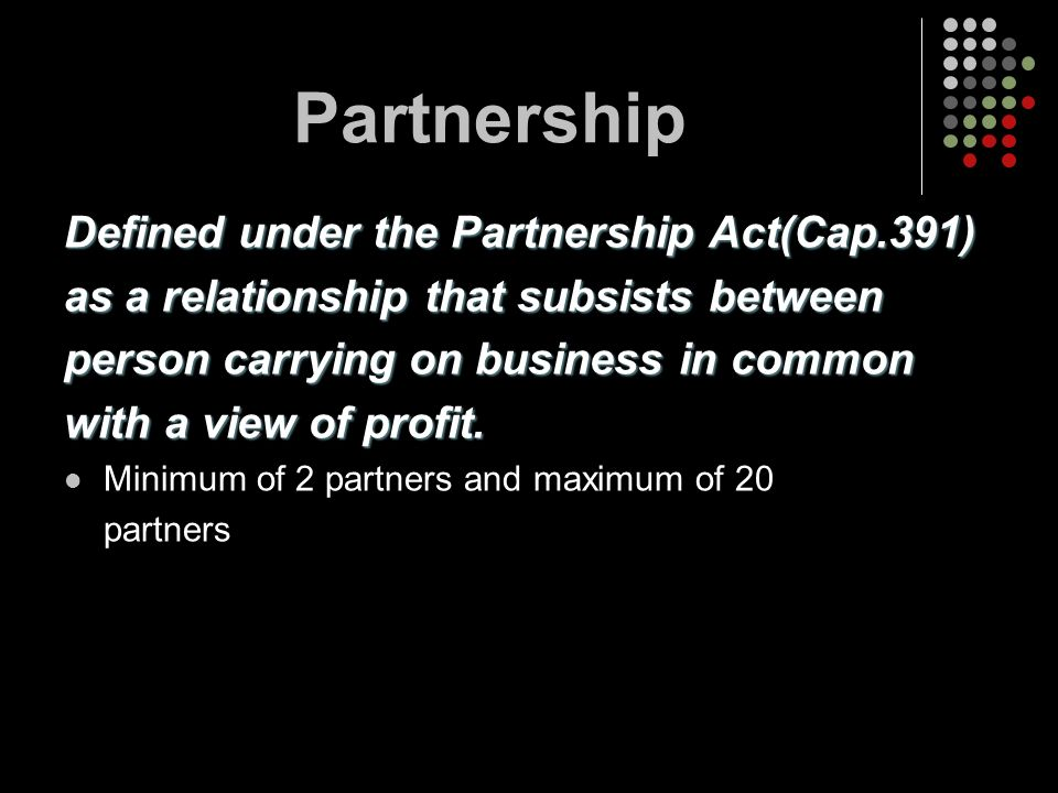 Partnership Defined under the Partnership Act(Cap.391)