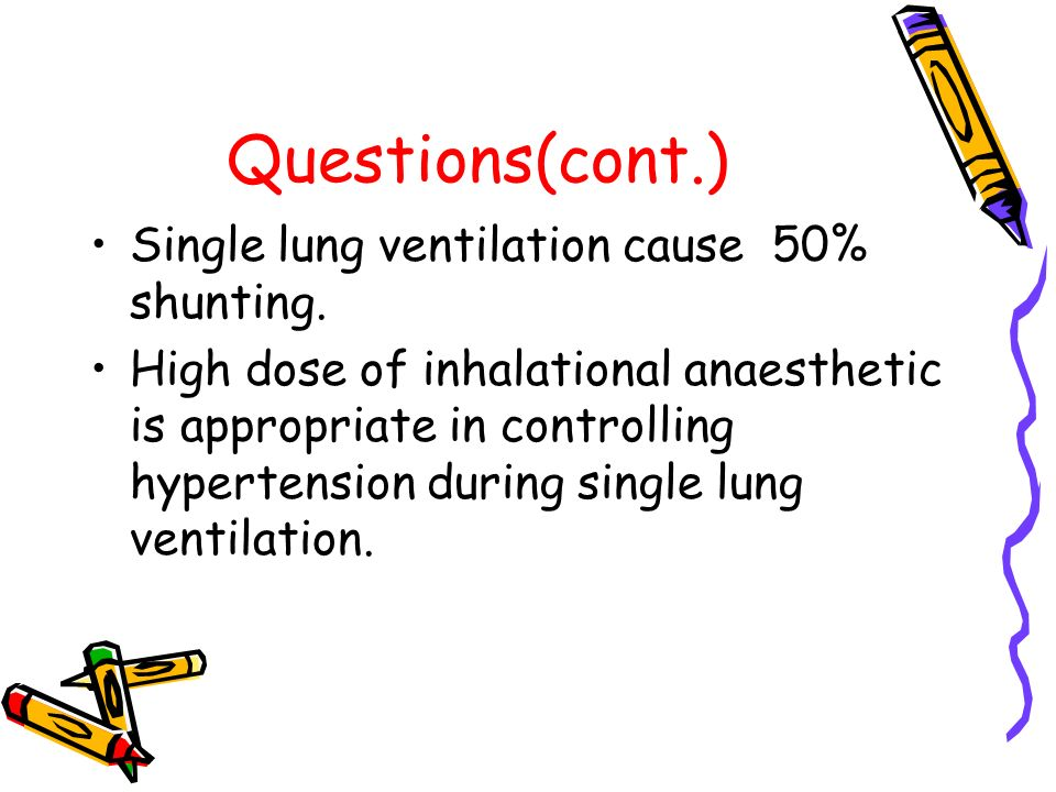 Questions(cont.) Single lung ventilation cause 50% shunting.