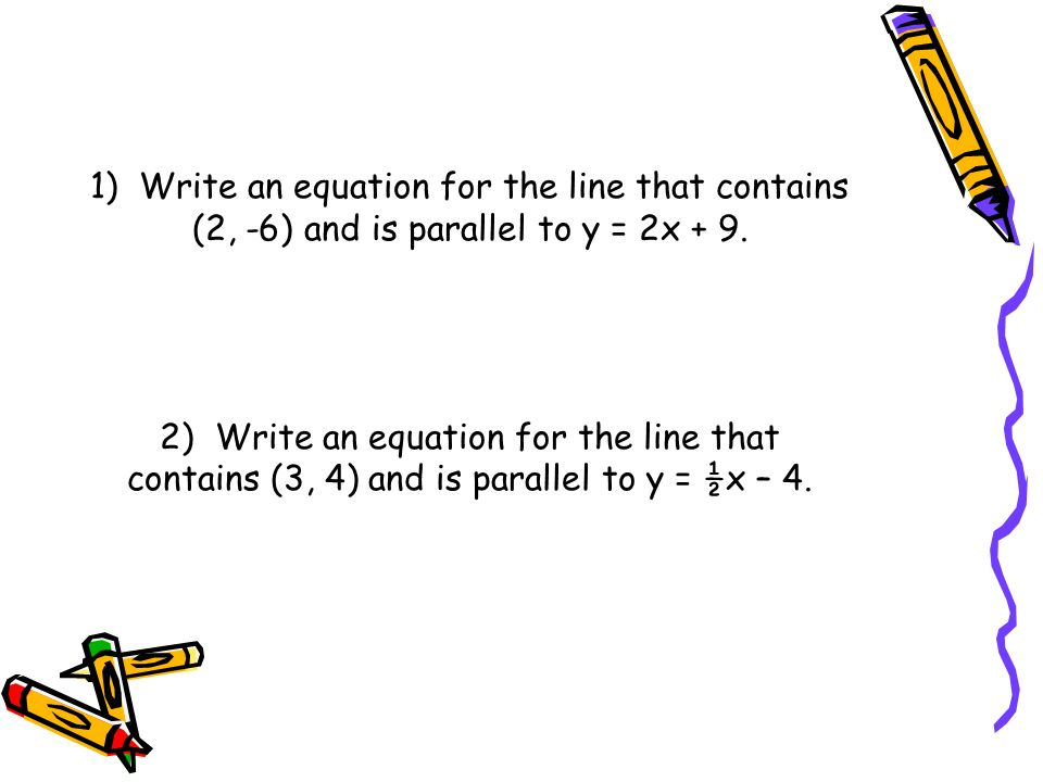 1) Write an equation for the line that contains (2, -6) and is parallel to y = 2x + 9.