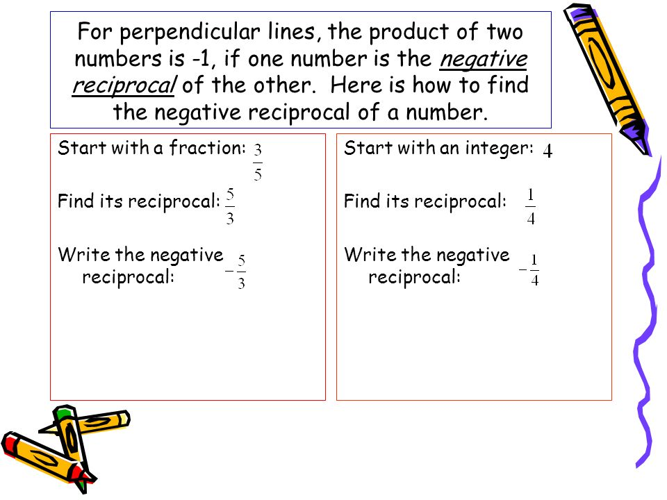 For perpendicular lines, the product of two numbers is -1, if one number is the negative reciprocal of the other. Here is how to find the negative reciprocal of a number.