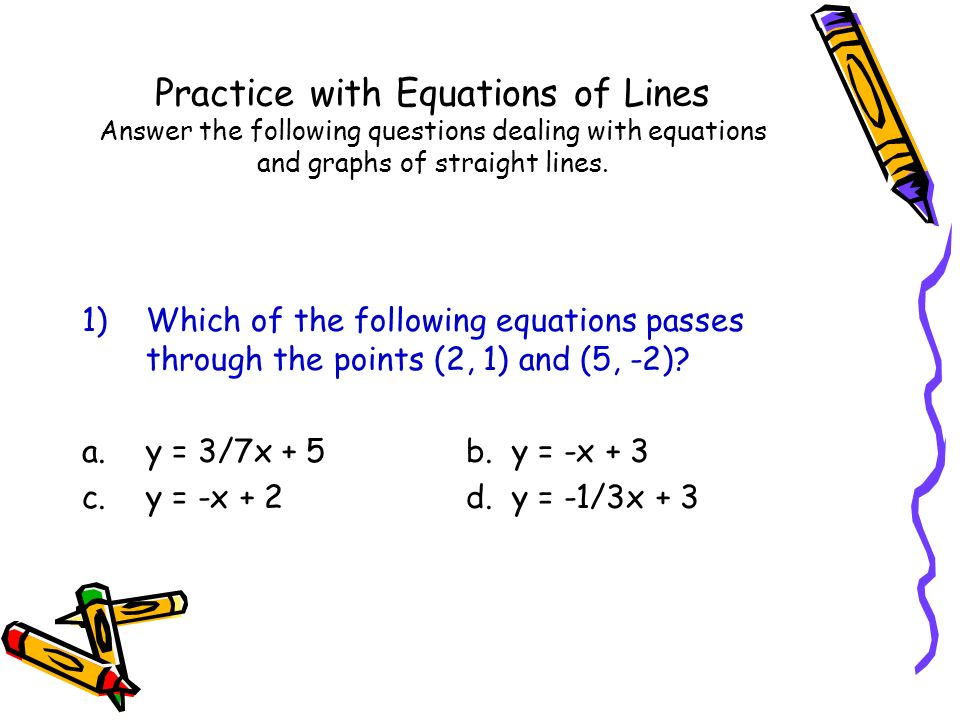Practice with Equations of Lines Answer the following questions dealing with equations and graphs of straight lines.