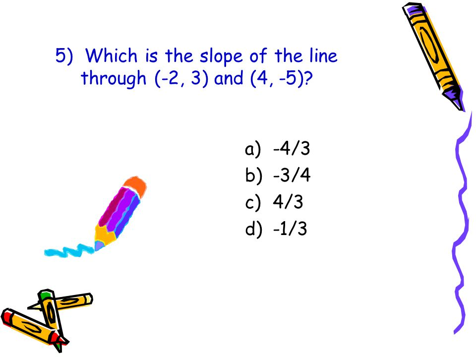 5) Which is the slope of the line through (-2, 3) and (4, -5)