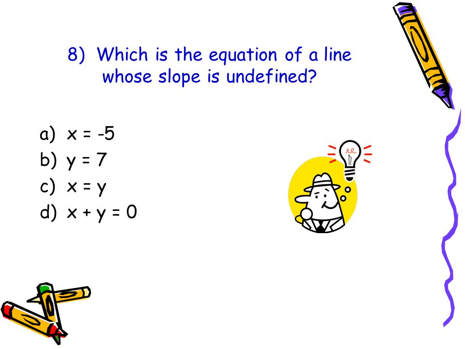 8) Which is the equation of a line whose slope is undefined