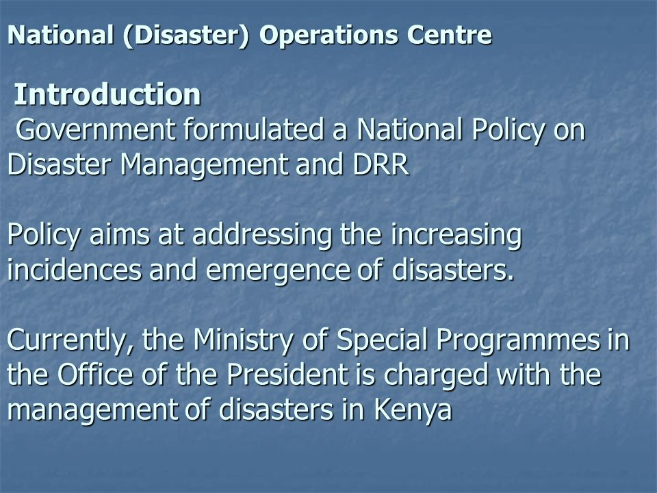 National (Disaster) Operations Centre Introduction Government formulated a National Policy on Disaster Management and DRR Policy aims at addressing the increasing incidences and emergence of disasters.