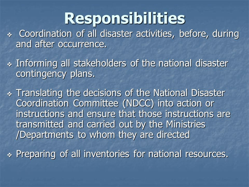 Responsibilities Coordination of all disaster activities, before, during and after occurrence.