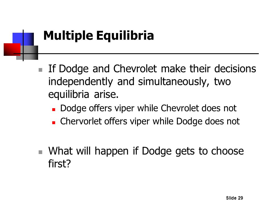 Multiple Equilibria If Dodge and Chevrolet make their decisions independently and simultaneously, two equilibria arise.