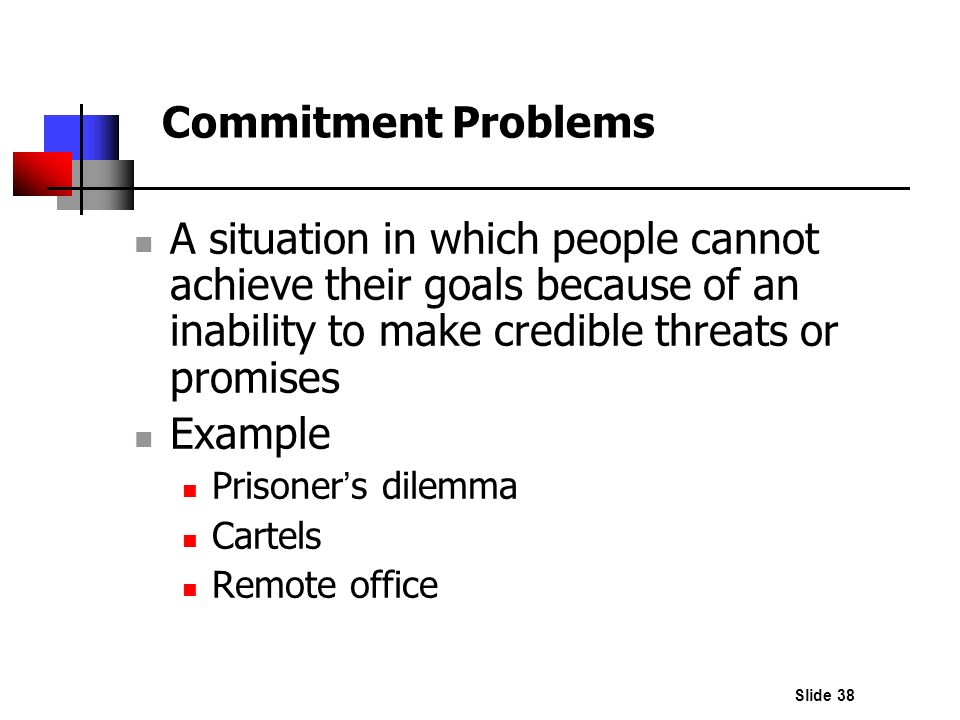 Commitment Problems A situation in which people cannot achieve their goals because of an inability to make credible threats or promises.