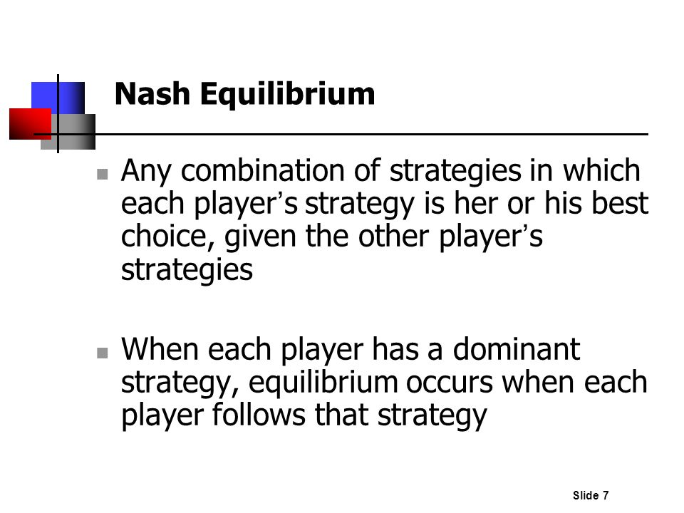 Nash Equilibrium Any combination of strategies in which each player's strategy is her or his best choice, given the other player's strategies.