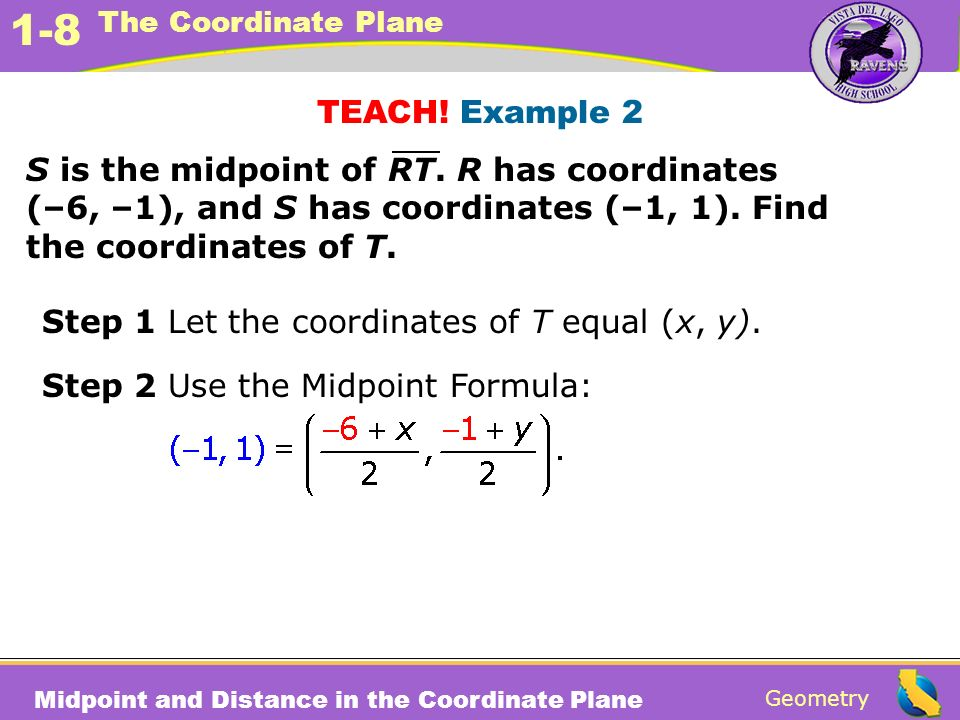 TEACH! Example 2 S is the midpoint of RT. R has coordinates (–6, –1), and S has coordinates (–1, 1). Find the coordinates of T.
