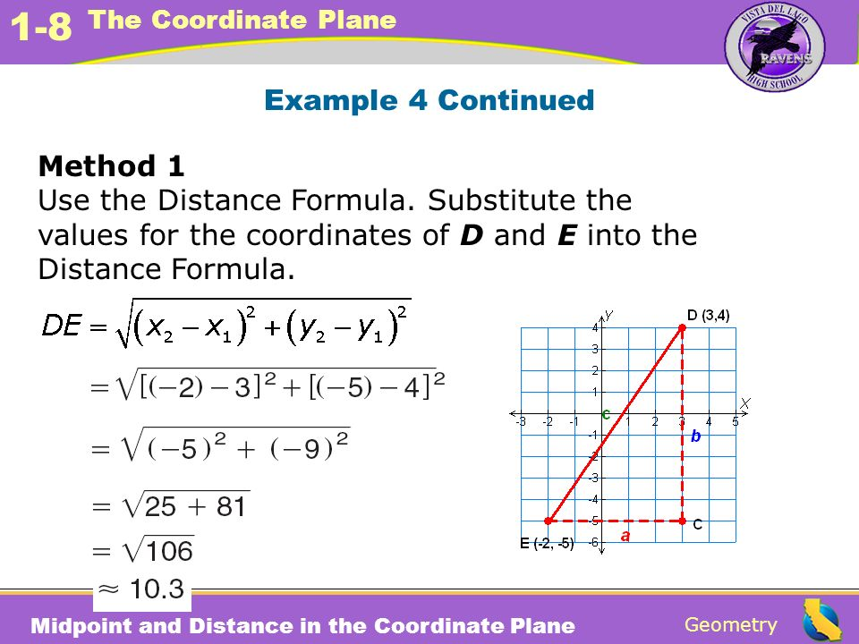 Example 4 Continued Method 1. Use the Distance Formula. Substitute the. values for the coordinates of D and E into the.