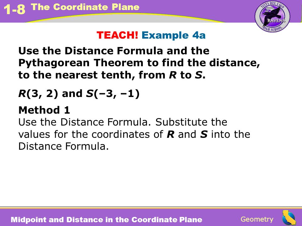 TEACH! Example 4a Use the Distance Formula and the Pythagorean Theorem to find the distance, to the nearest tenth, from R to S.