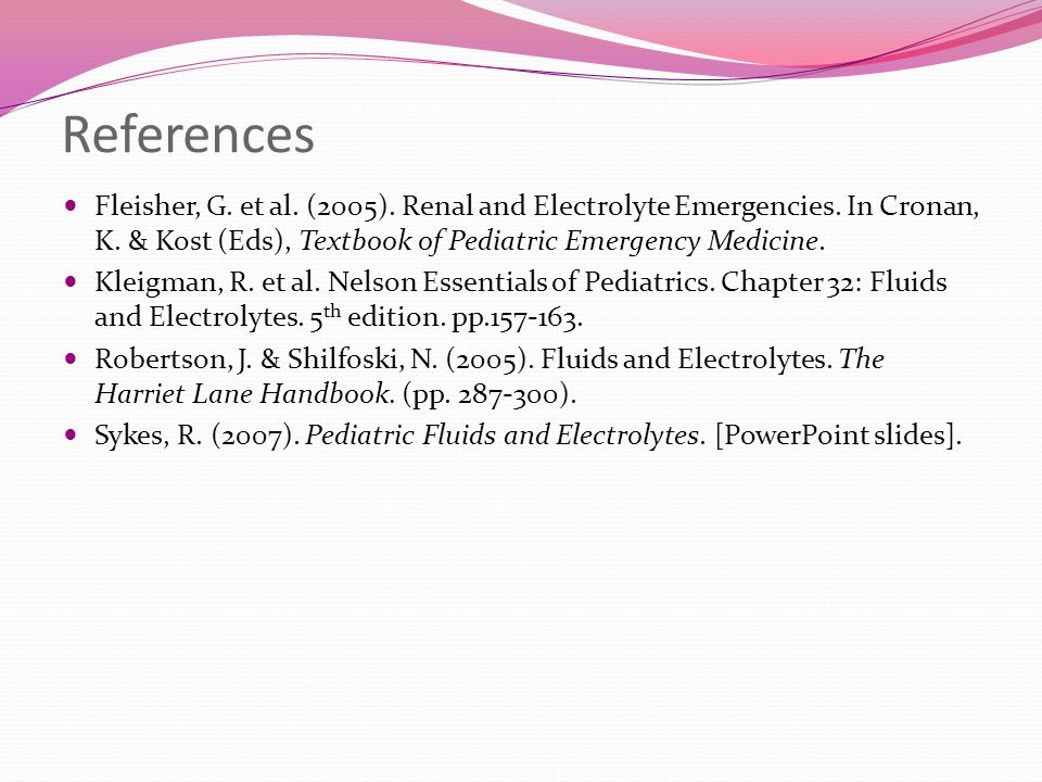 References Fleisher, G. et al. (2005). Renal and Electrolyte Emergencies. In Cronan, K. & Kost (Eds), Textbook of Pediatric Emergency Medicine.