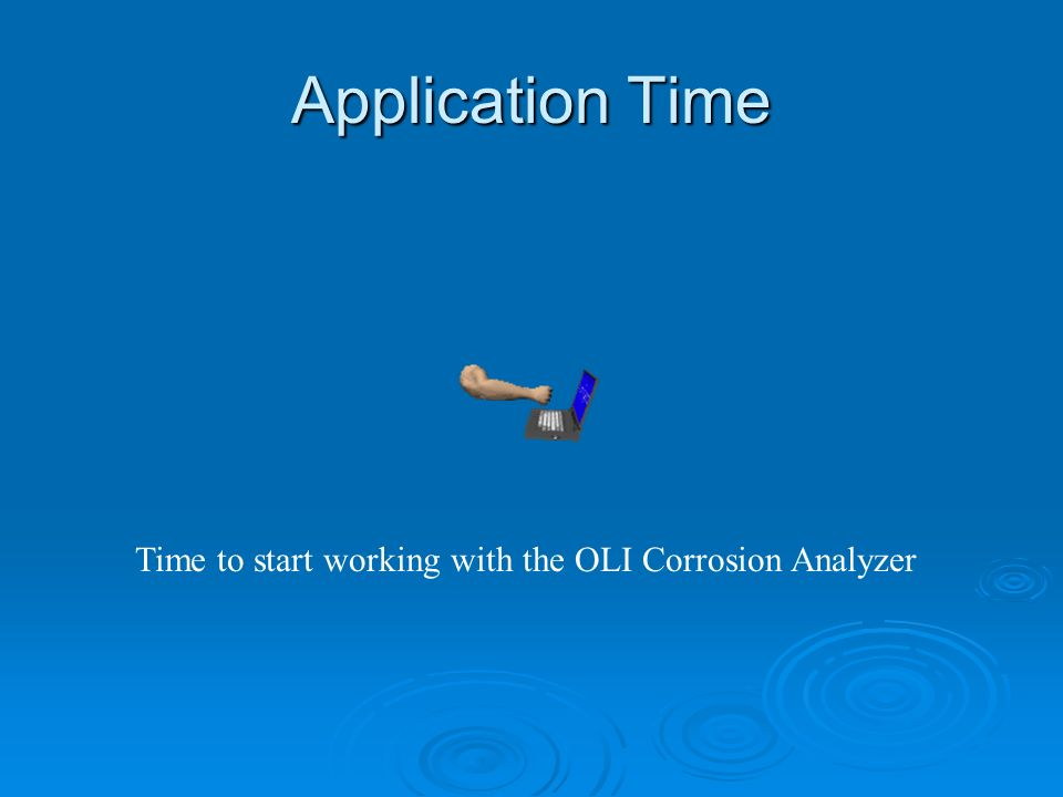 Application Time Time to start working with the OLI Corrosion Analyzer