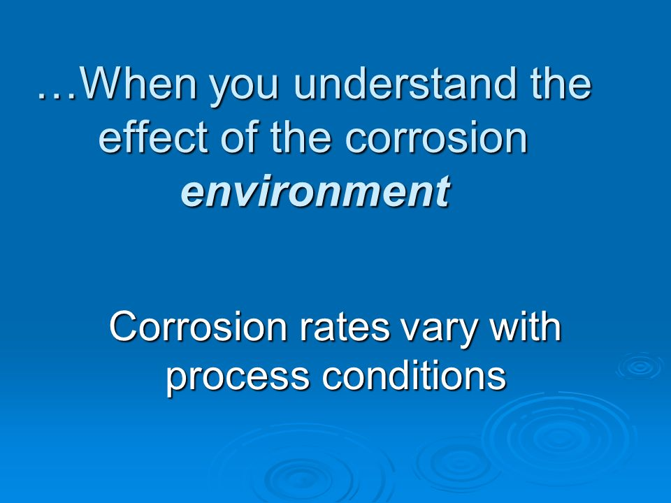 …When you understand the effect of the corrosion environment