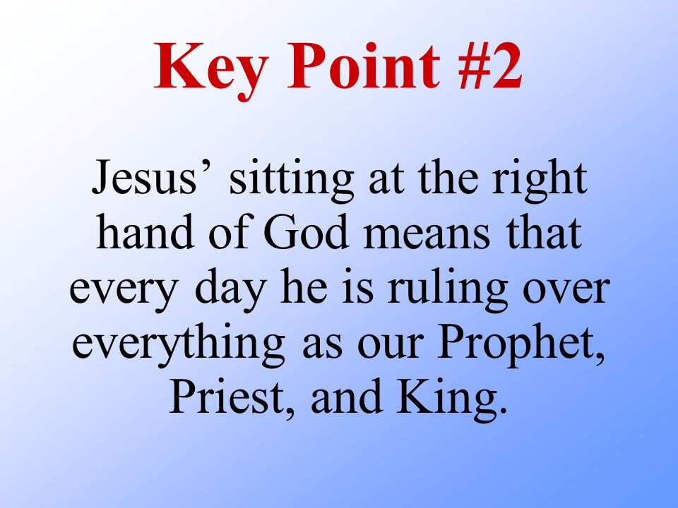 Key Point #2 Jesus' sitting at the right hand of God means that every day he is ruling over everything as our Prophet, Priest, and King.