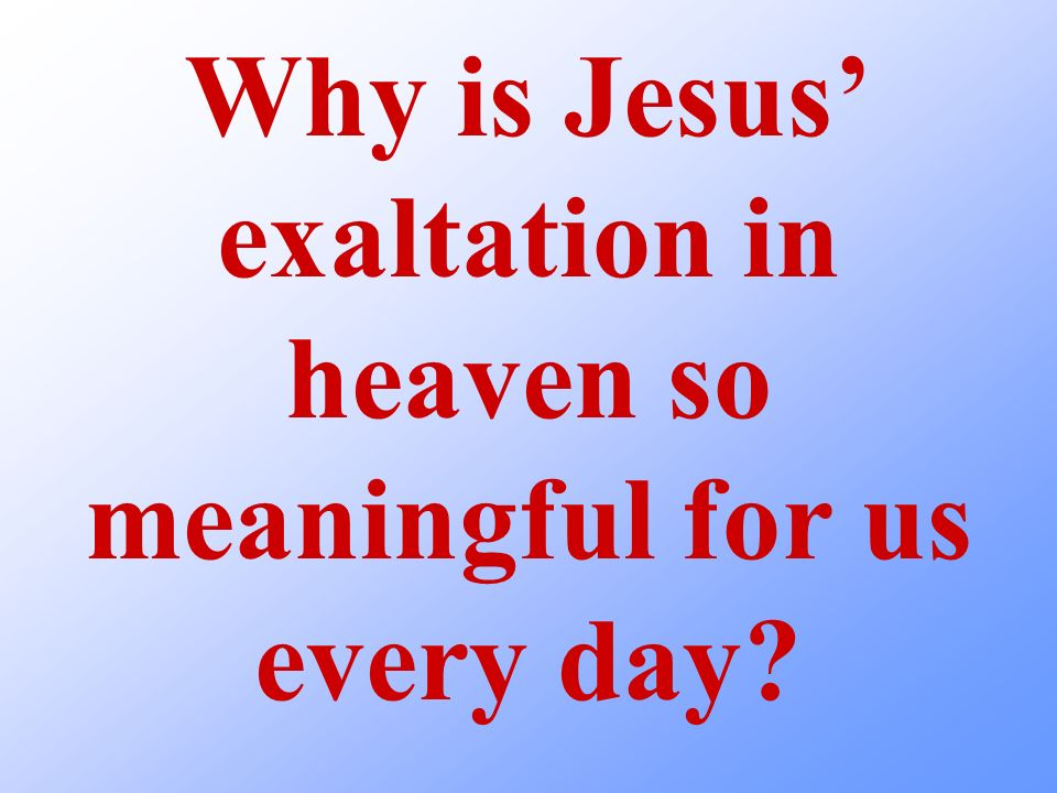 Why is Jesus' exaltation in heaven so meaningful for us every day