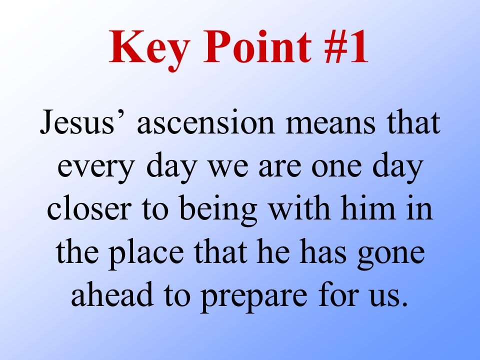 Key Point #1 Jesus' ascension means that every day we are one day closer to being with him in the place that he has gone ahead to prepare for us.