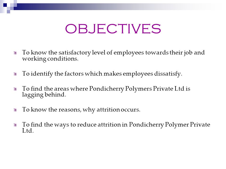 OBJECTIVES To know the satisfactory level of employees towards their job and working conditions.