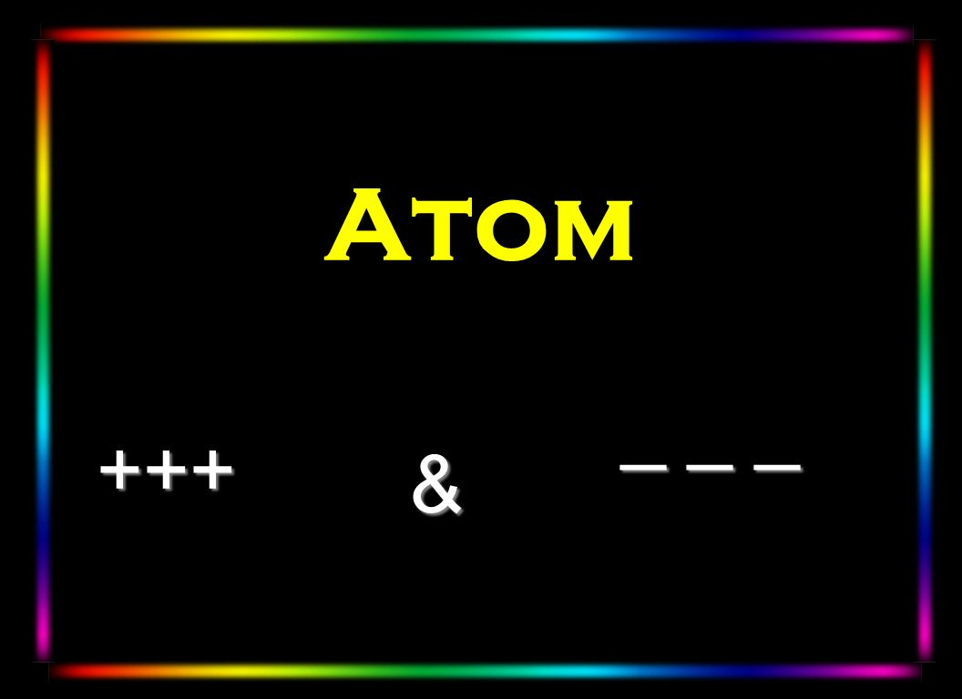 Atom Here is a linear look at the atom trying to depict the elusive electron _ _ _ +++ &