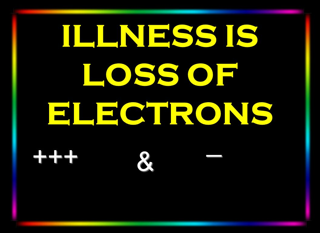 ILLNESS IS LOSS OF ELECTRONS