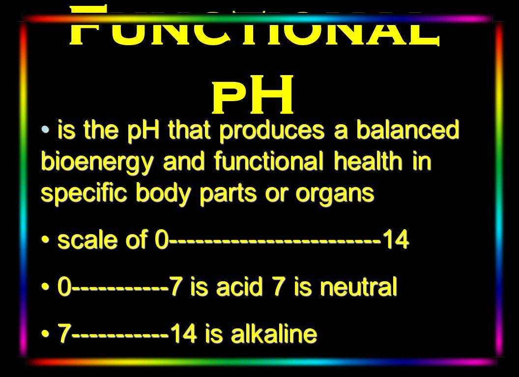Functional pH is the pH that produces a balanced bioenergy and functional health in specific body parts or organs.