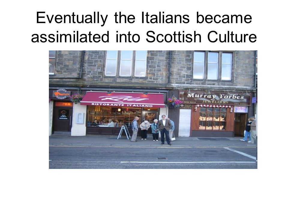 Eventually the Italians became assimilated into Scottish Culture