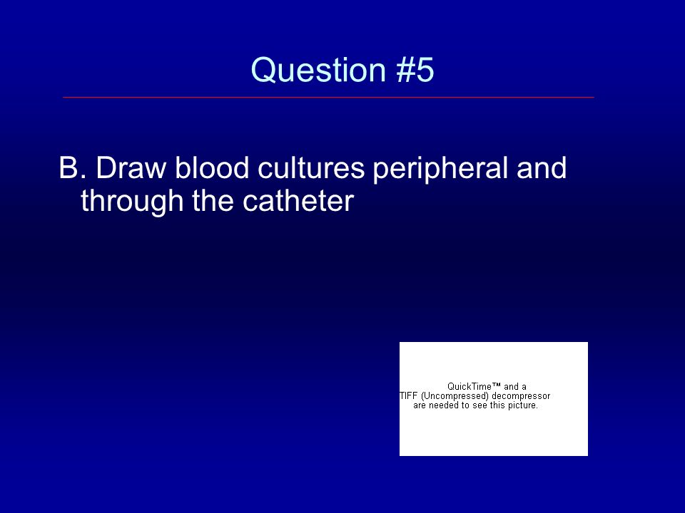 Question #5 B. Draw blood cultures peripheral and through the catheter