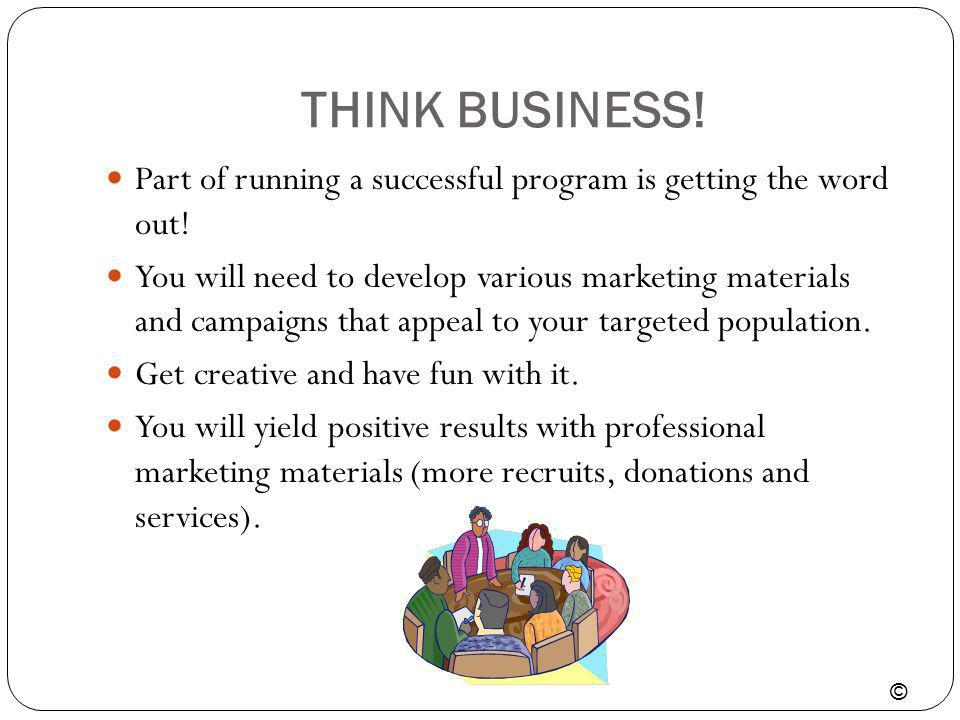 THINK BUSINESS! Part of running a successful program is getting the word out!
