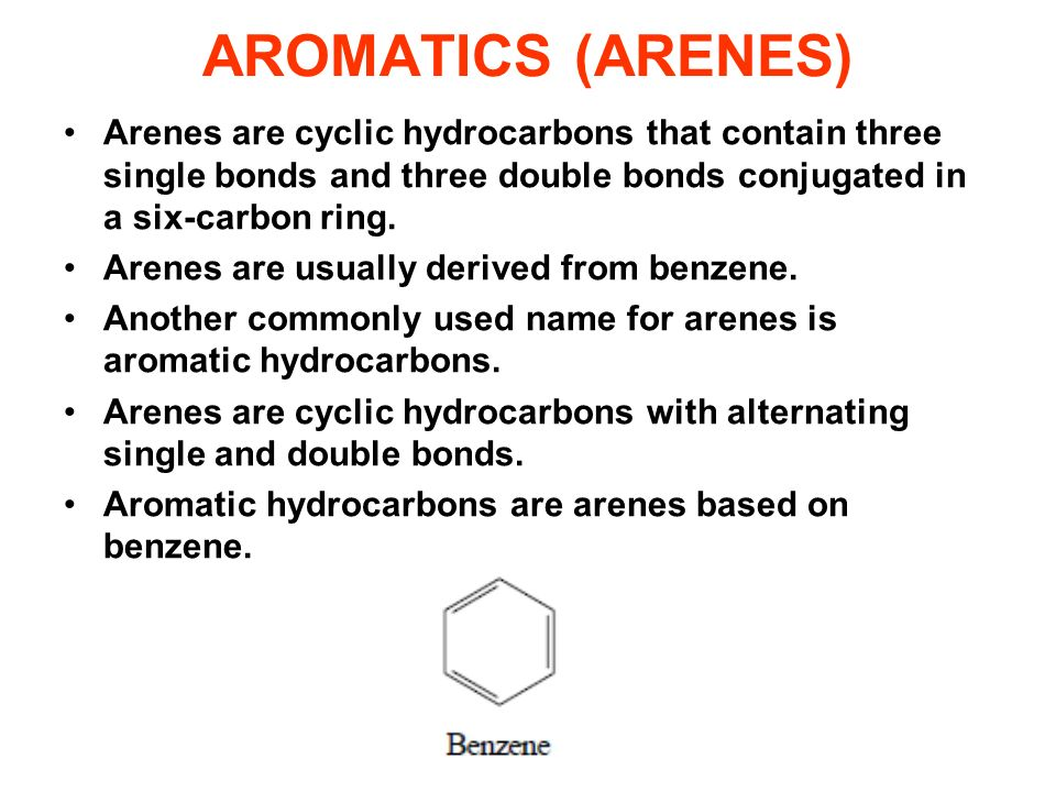 AROMATICS (ARENES) Arenes are cyclic hydrocarbons that contain three single bonds and three double bonds conjugated in a six-carbon ring.