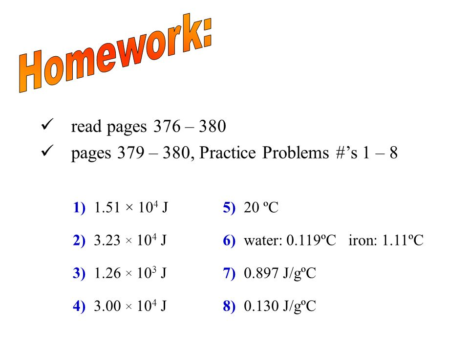 Homework: read pages 376 – 380. pages 379 – 380, Practice Problems #'s 1 – 8. 1) 1.51 × 104 J. 5) 20 ºC.