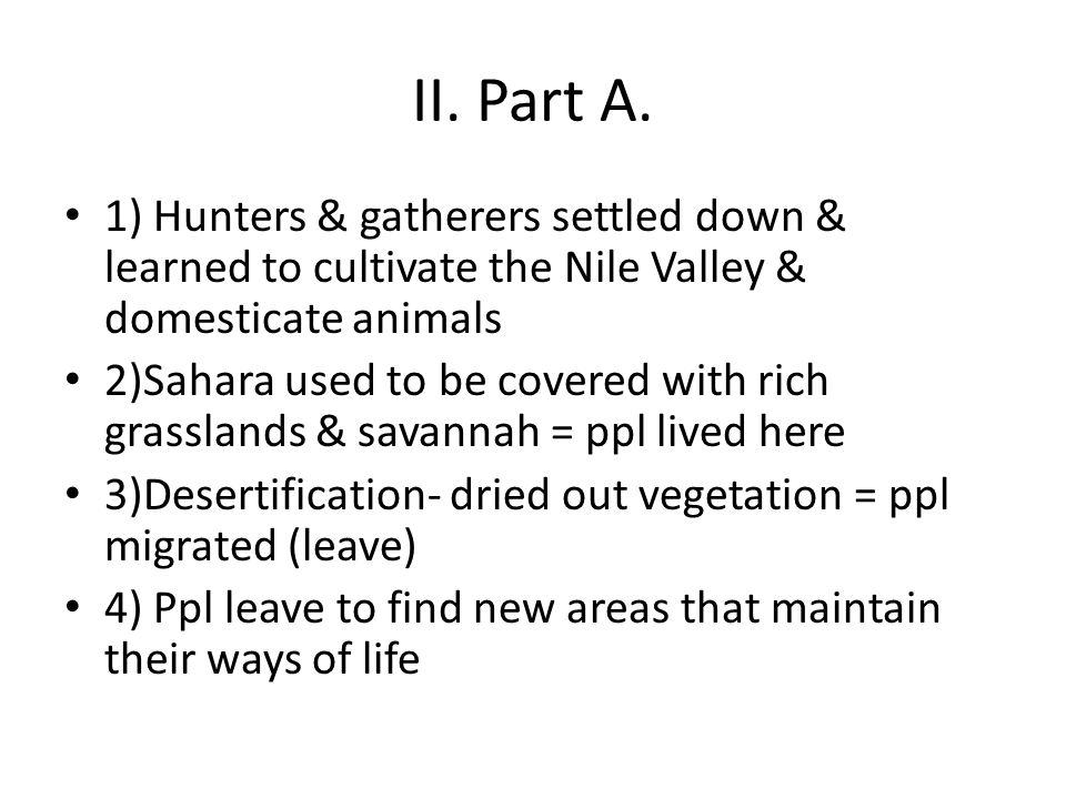 II. Part A. 1) Hunters & gatherers settled down & learned to cultivate the Nile Valley & domesticate animals.