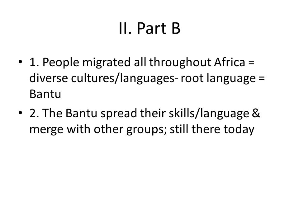 II. Part B 1. People migrated all throughout Africa = diverse cultures/languages- root language = Bantu.