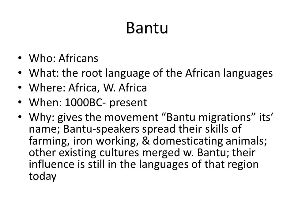 Bantu Who: Africans What: the root language of the African languages