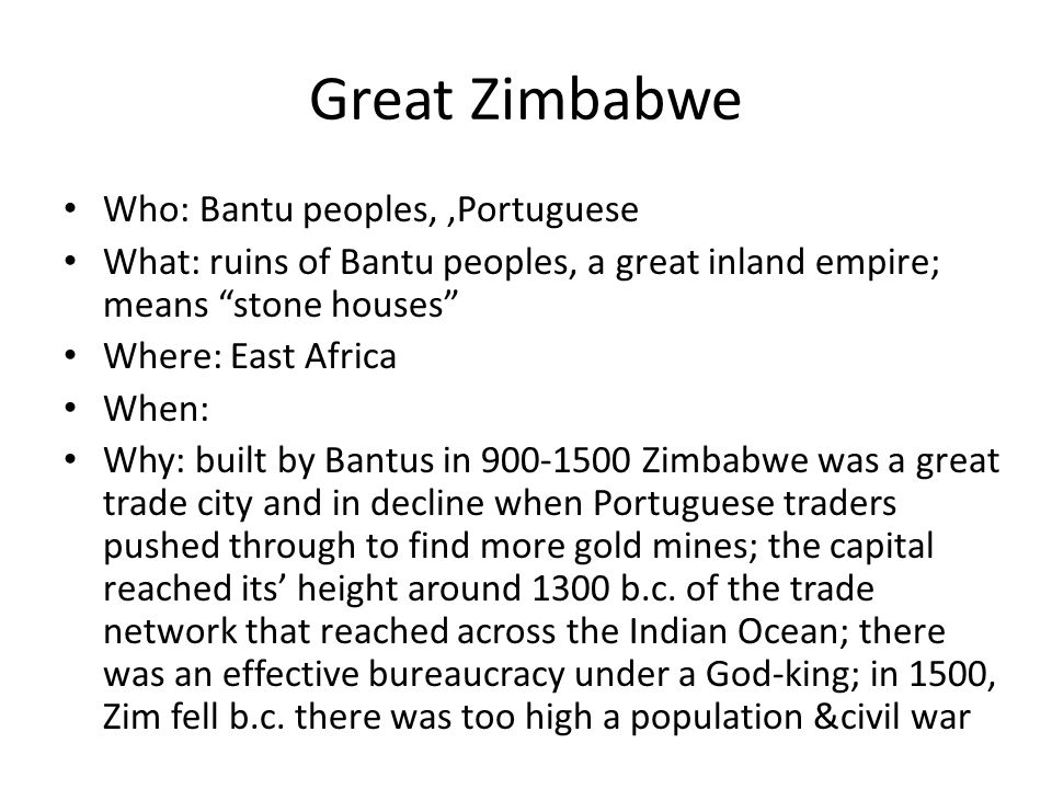 Great Zimbabwe Who: Bantu peoples, ,Portuguese