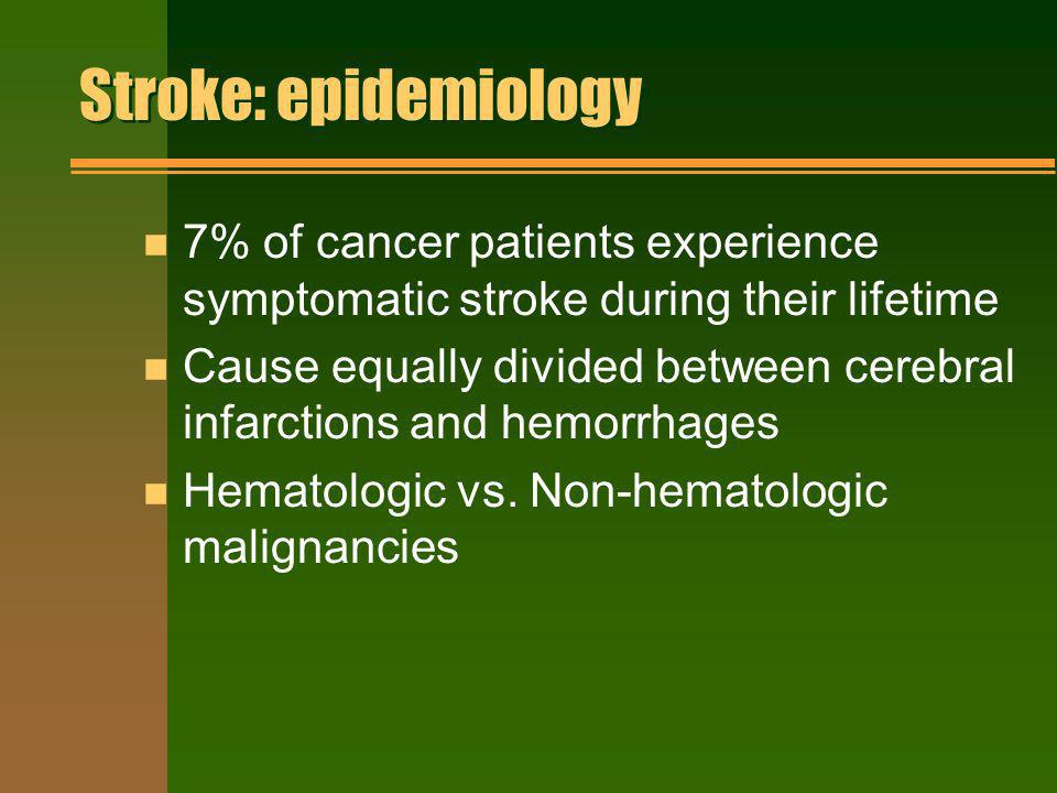 Stroke: epidemiology 7% of cancer patients experience symptomatic stroke during their lifetime.