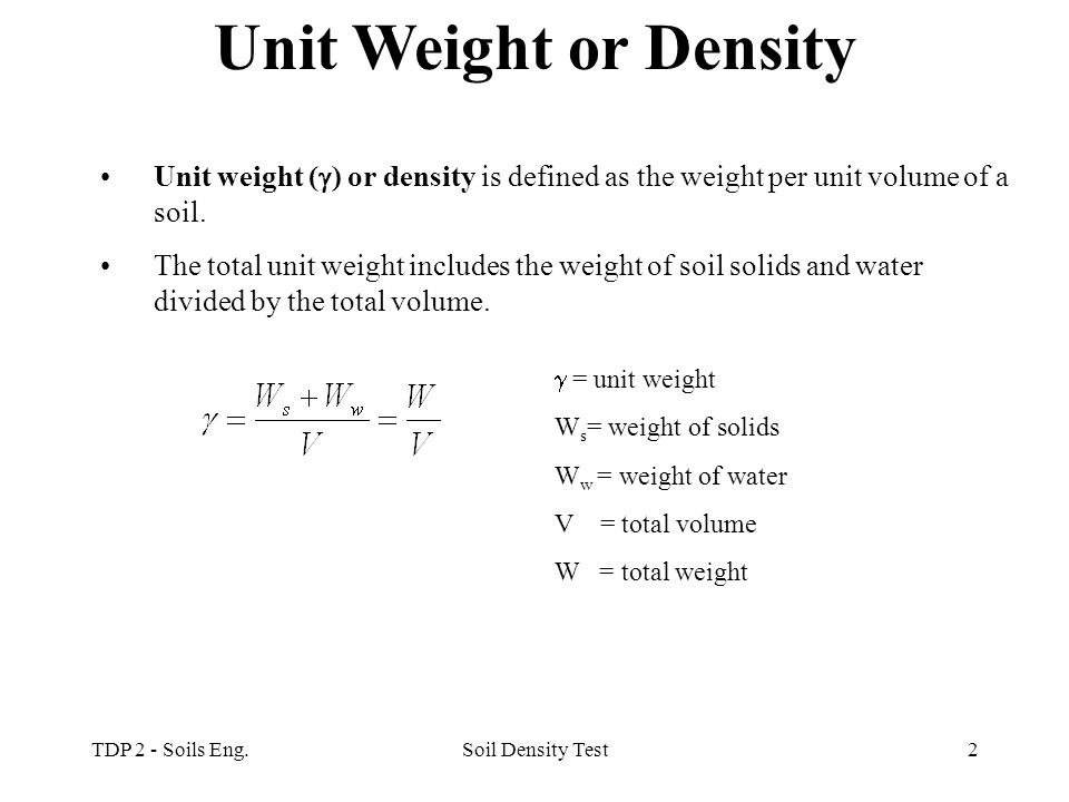 Unit Weight or Density Unit weight () or density is defined as the weight per unit volume of a soil.