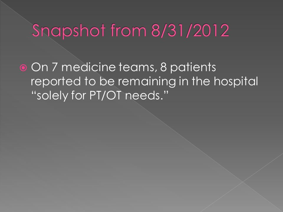 Snapshot from 8/31/2012 On 7 medicine teams, 8 patients reported to be remaining in the hospital solely for PT/OT needs.