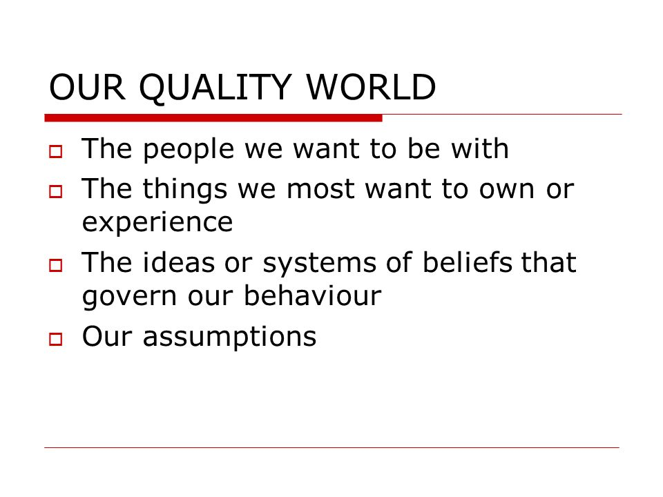 OUR QUALITY WORLD The people we want to be with