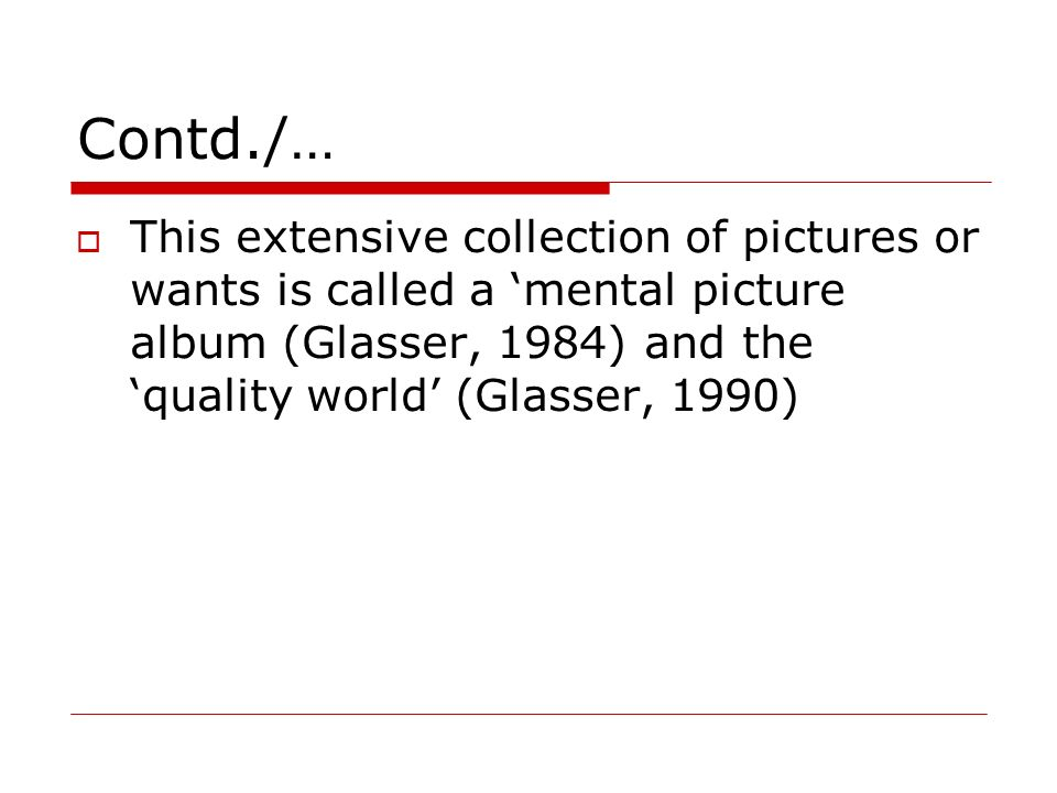Contd./… This extensive collection of pictures or wants is called a 'mental picture album (Glasser, 1984) and the 'quality world' (Glasser, 1990)