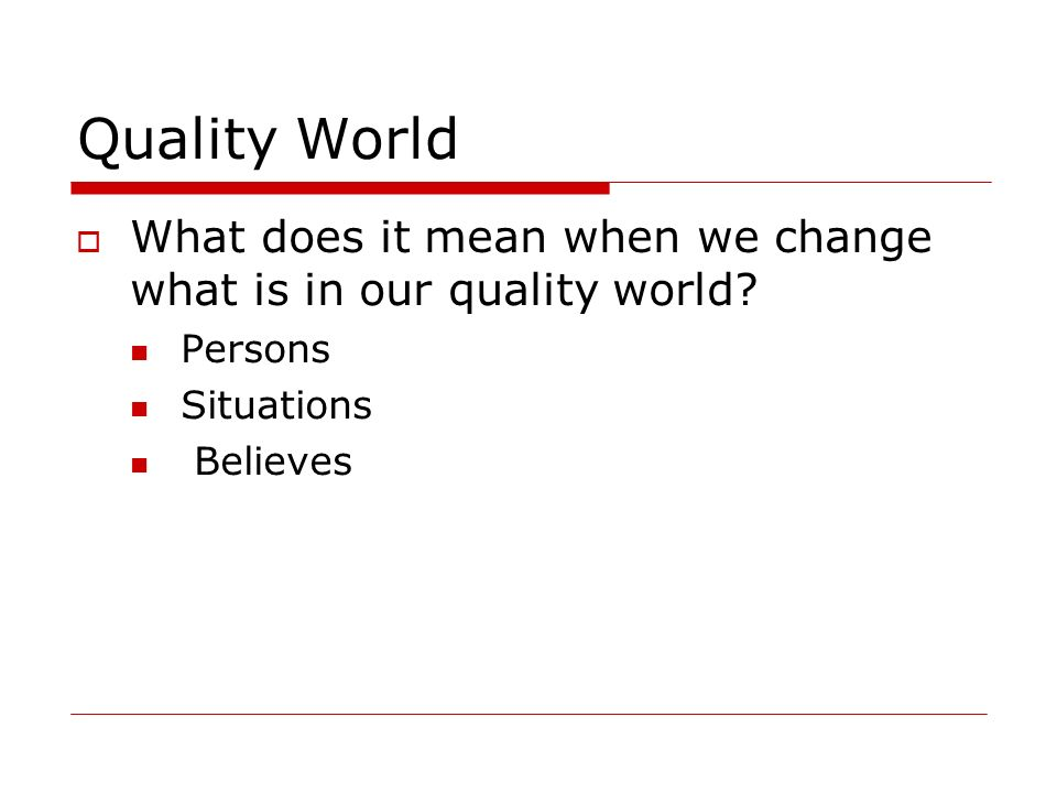 Quality World What does it mean when we change what is in our quality world Persons. Situations.