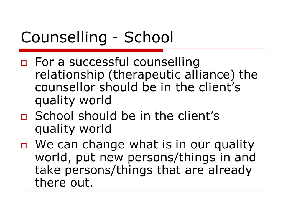 Counselling - School For a successful counselling relationship (therapeutic alliance) the counsellor should be in the client's quality world.