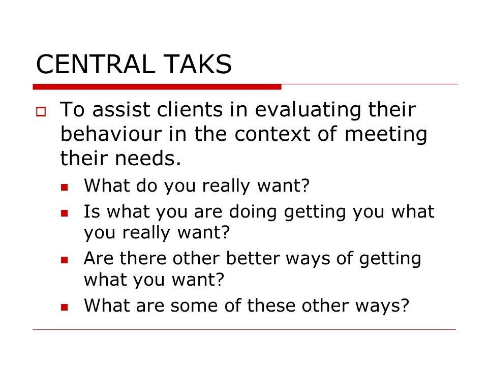 CENTRAL TAKS To assist clients in evaluating their behaviour in the context of meeting their needs.